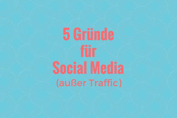 5 Gründe für Social Media außer Traffic